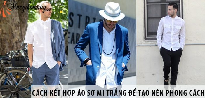 Cách kết hợp áo sơ mi trắng để tạo nên phong cách